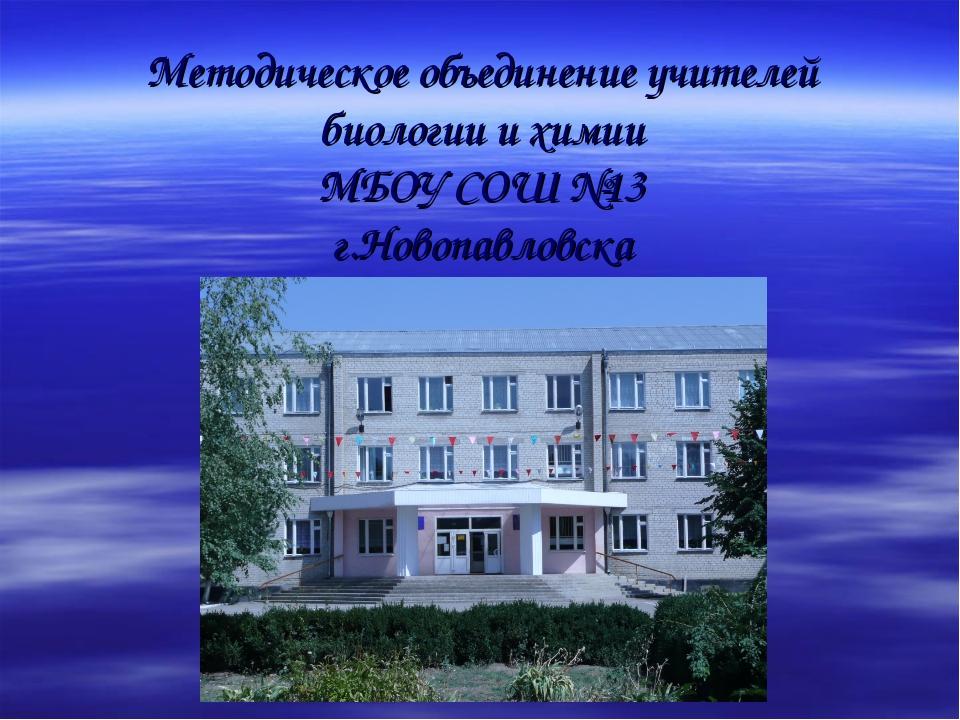 Методическое объединение учителей биологии и химии МБОУ СОШ №13 г.Новопавловска