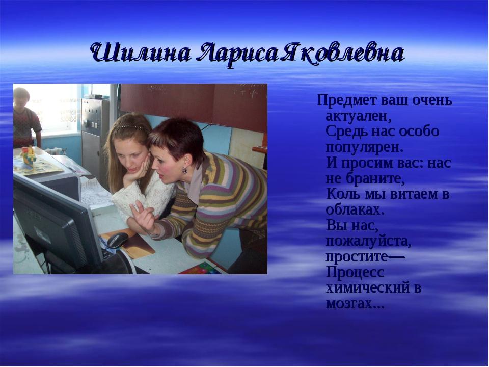 Шилина Лариса Яковлевна Предмет ваш очень актуален, Средь нас особо популярен...