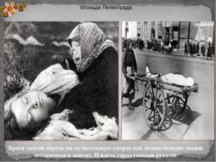 блокада Ленинграда Враги хотели обречь на мучительную смерть как можно больше