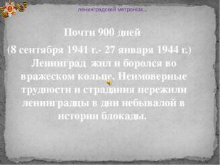 Почти 900 дней (8 сентября 1941 г.- 27 января 1944 г.) Ленинград жил и борол