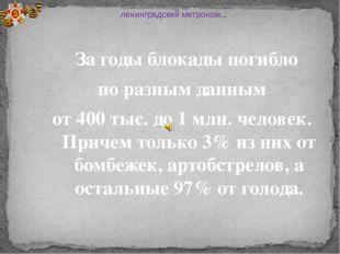 За годы блокады погибло по разным данным от 400 тыс. до 1 млн. человек. Прич