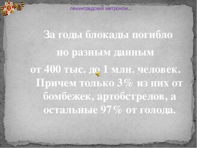За годы блокады погибло по разным данным от 400 тыс. до 1 млн. человек. Прич...