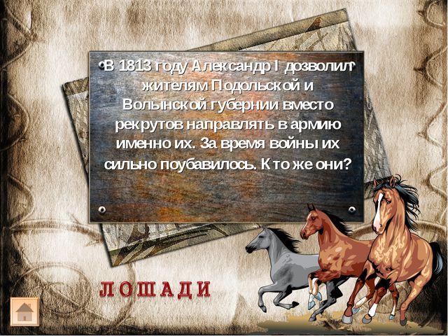 В 1813 году Александр I дозволил жителям Подольской и Волынской губернии вмес...