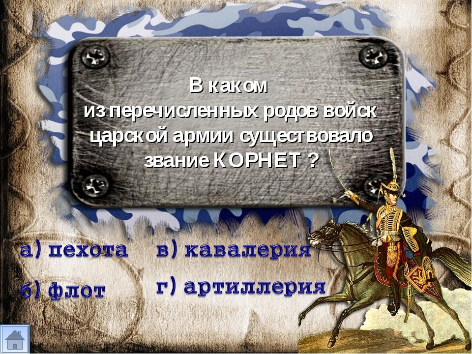 В каком из перечисленных родов войск царской армии существовало звание КОРНЕТ ?