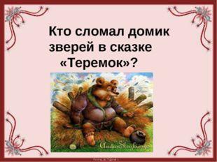 Кто сломал домик зверей в сказке «Теремок»?