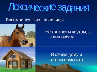 Вспомни русские пословицы Не гони коня кнутом, а гони овсом. В своём дому и с