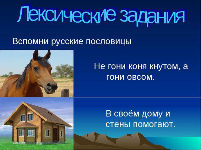 Вспомни русские пословицы Не гони коня кнутом, а гони овсом. В своём дому и с...