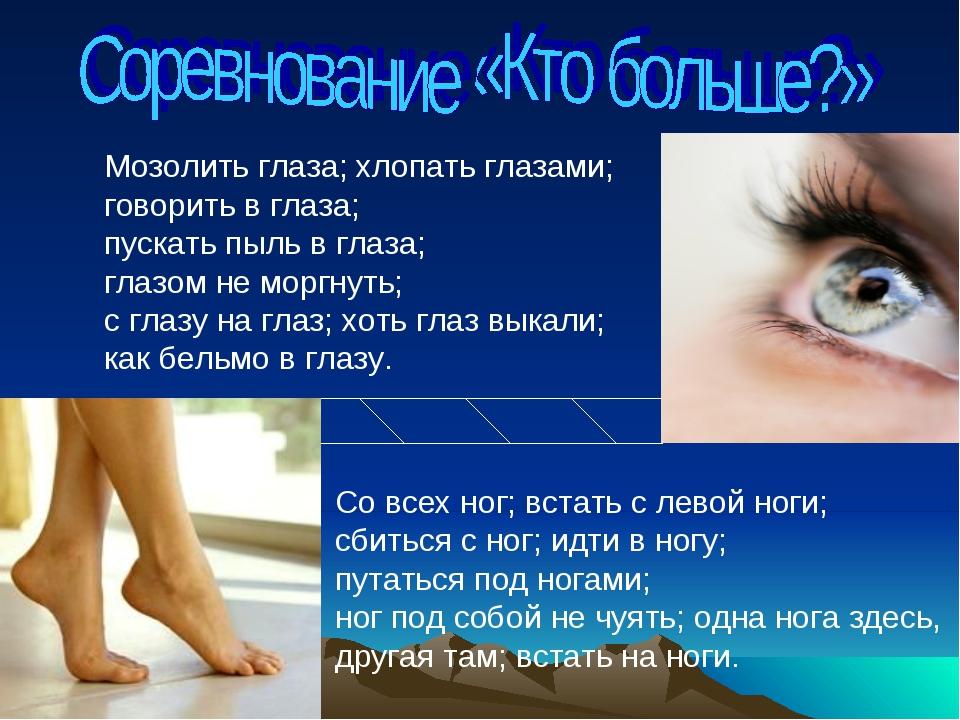 Мозолить глаза; хлопать глазами; говорить в глаза; пускать пыль в глаза; глаз...