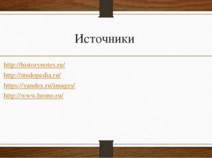 Источники http://historynotes.ru/ http://studopedia.ru/ https://yandex.ru/ima