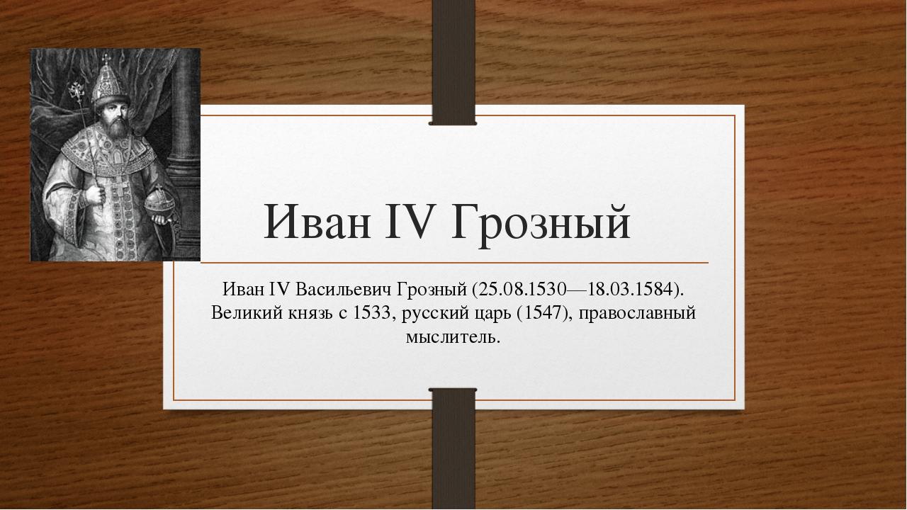 Иван IV Грозный Иван IV Васильевич Грозный (25.08.1530—18.03.1584). Великий к...