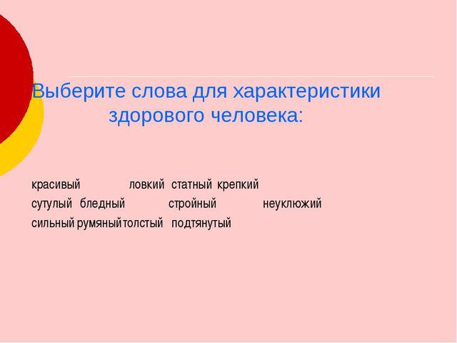 Выберите слова для характеристики здорового человека: красивый ловкий стат...
