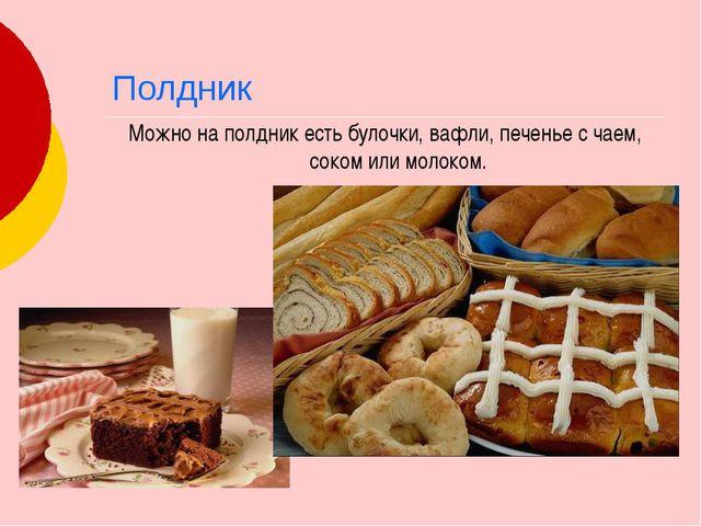 Полдник Можно на полдник есть булочки, вафли, печенье с чаем, соком или молок...