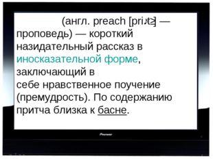 При́тча(англ. preach [priːtʃ] — проповедь) — короткий назидательный рассказ