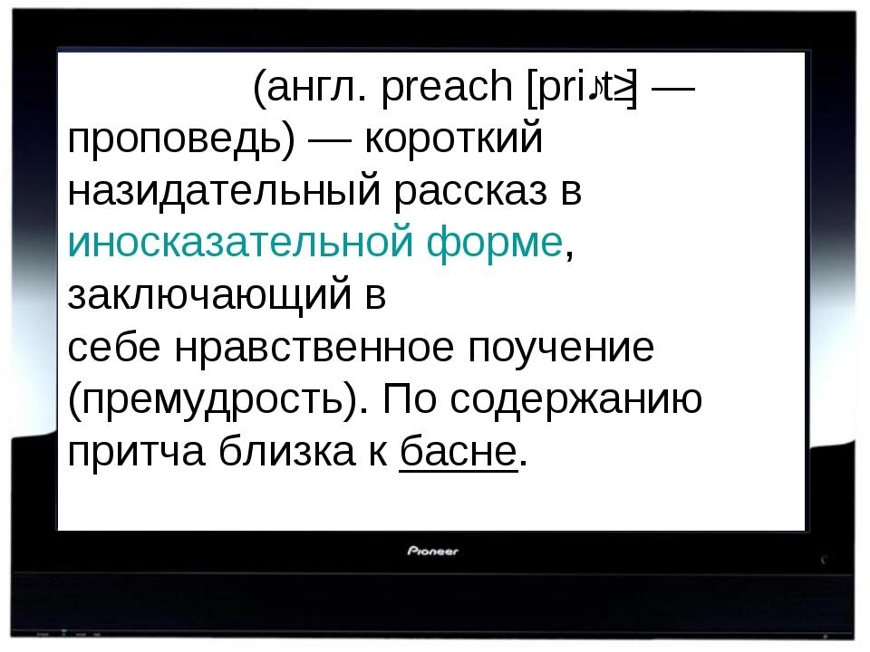 При́тча(англ. preach [priːtʃ] — проповедь) — короткий назидательный рассказ...