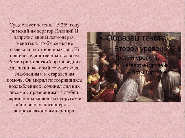 Существует легенда. В 269 году римский император Клавдий II запретил своим л...