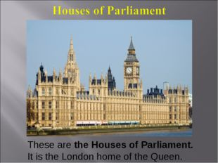 These are the Houses of Parliament. It is the London home of the Queen.