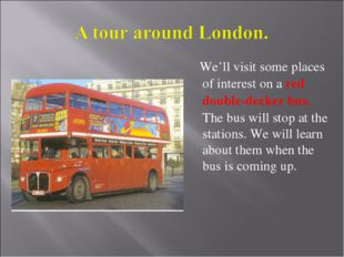 We'll visit some places of interest on a red double-decker bus. The bus will