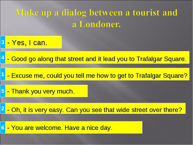 - Yes, I can. - Excuse me, could you tell me how to get to Trafalgar Square?...