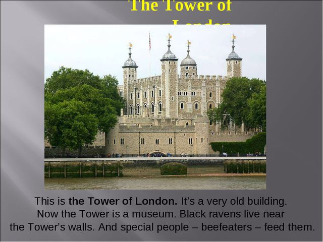 The Tower of London This is the Tower of London. It's a very old building. No...
