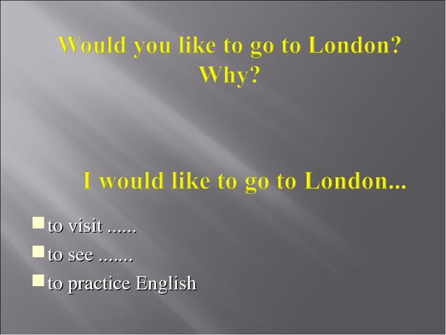 to visit ...... to see ....... to practice English