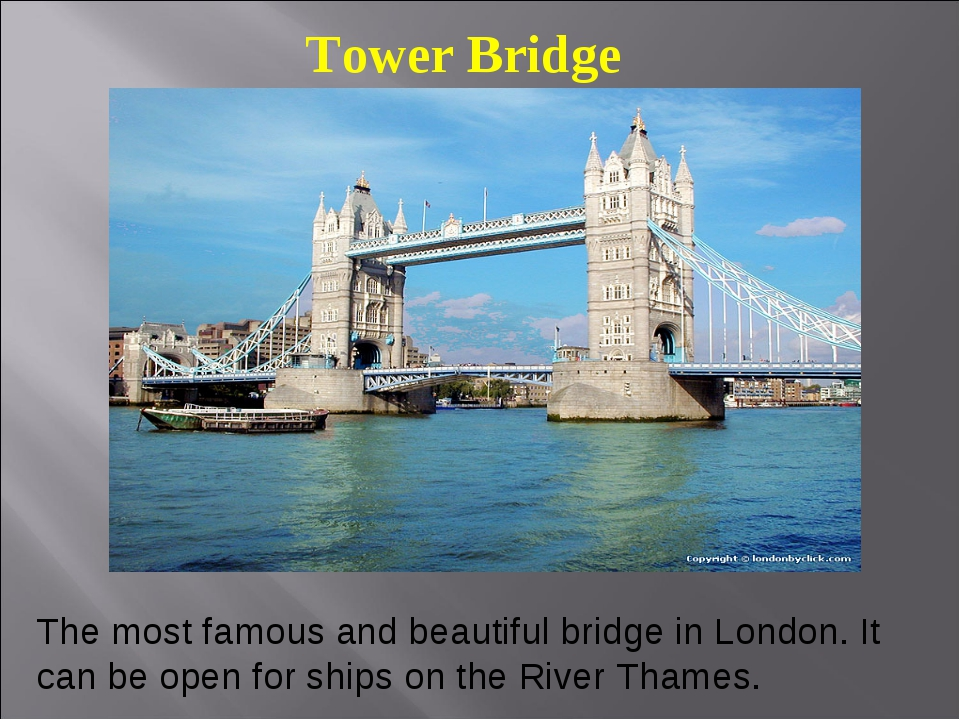 Tower Bridge The most famous and beautiful bridge in London. It can be open f...