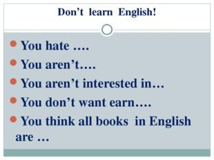 Don't learn English! You hate …. You aren't…. You aren't interested in… You d