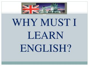 WHY MUST I LEARN ENGLISH?