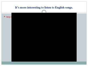 It's more interesting to listen to English songs. http://www.youtube.com/watc