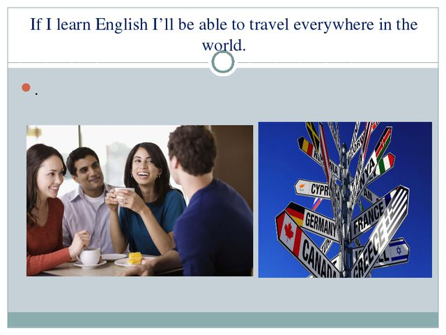 If I learn English I'll be able to travel everywhere in the world. .
