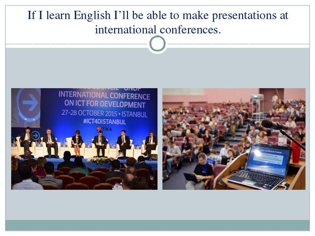 If I learn English I'll be able to make presentations at international confer...