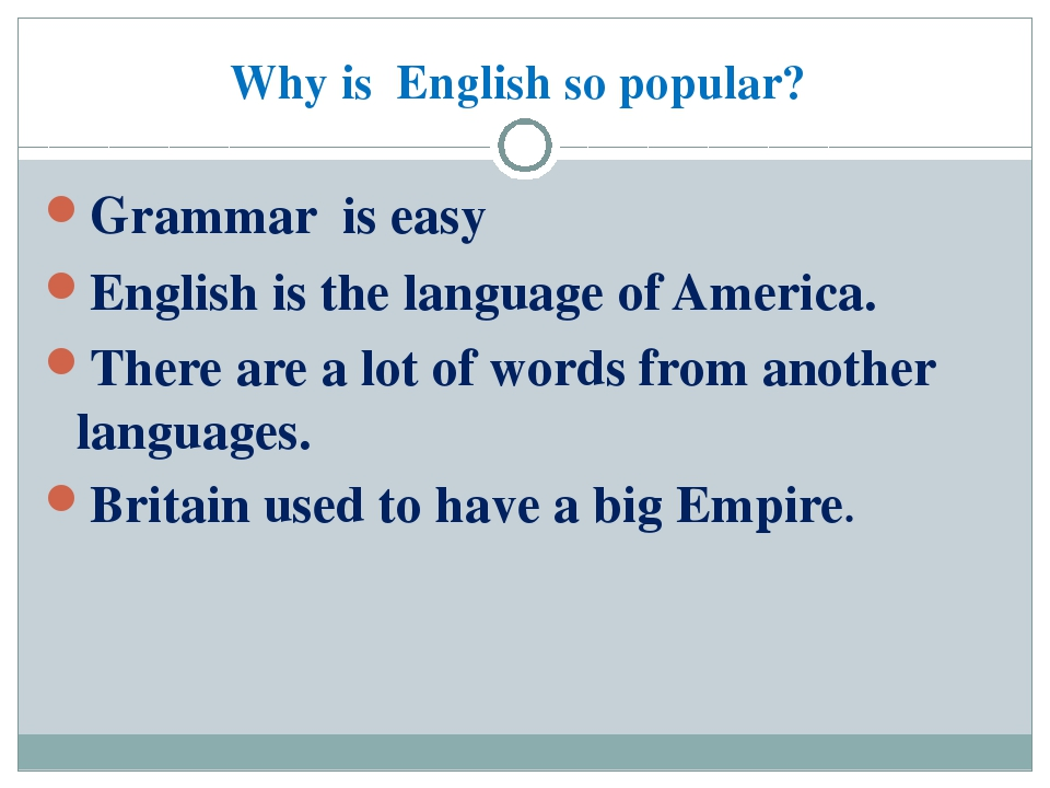 Why is English so popular? Grammar is easy English is the language of America...