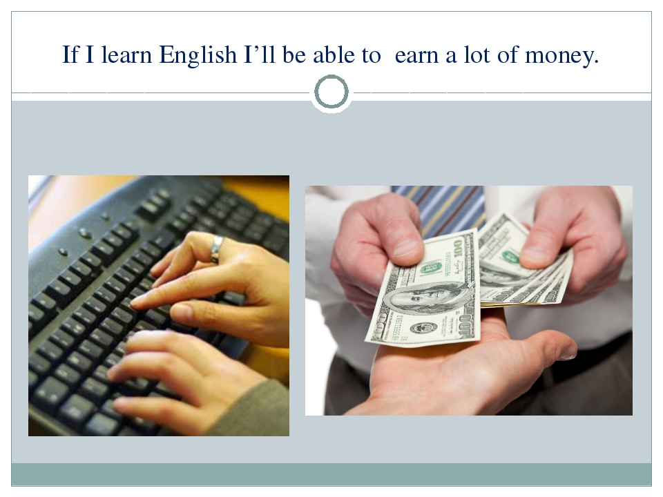 If I learn English I'll be able to earn a lot of money.