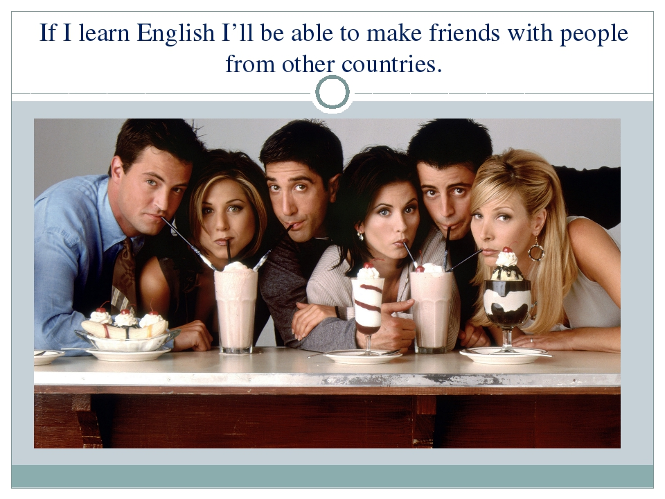 If I learn English I'll be able to make friends with people from other countr...
