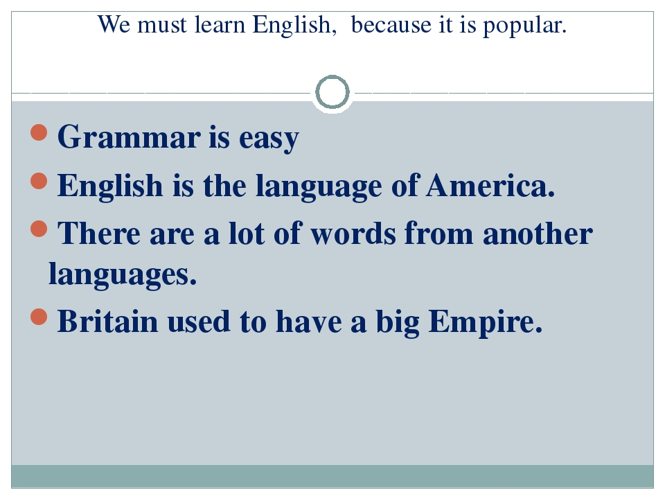 We must learn English, because it is popular. Grammar is easy English is the...