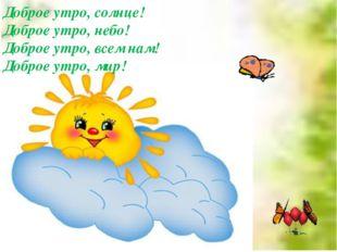 Доброе утро, солнце! Доброе утро, небо! Доброе утро, всем нам! Доброе утро,