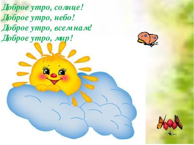 Доброе утро, солнце! Доброе утро, небо! Доброе утро, всем нам! Доброе утро,...
