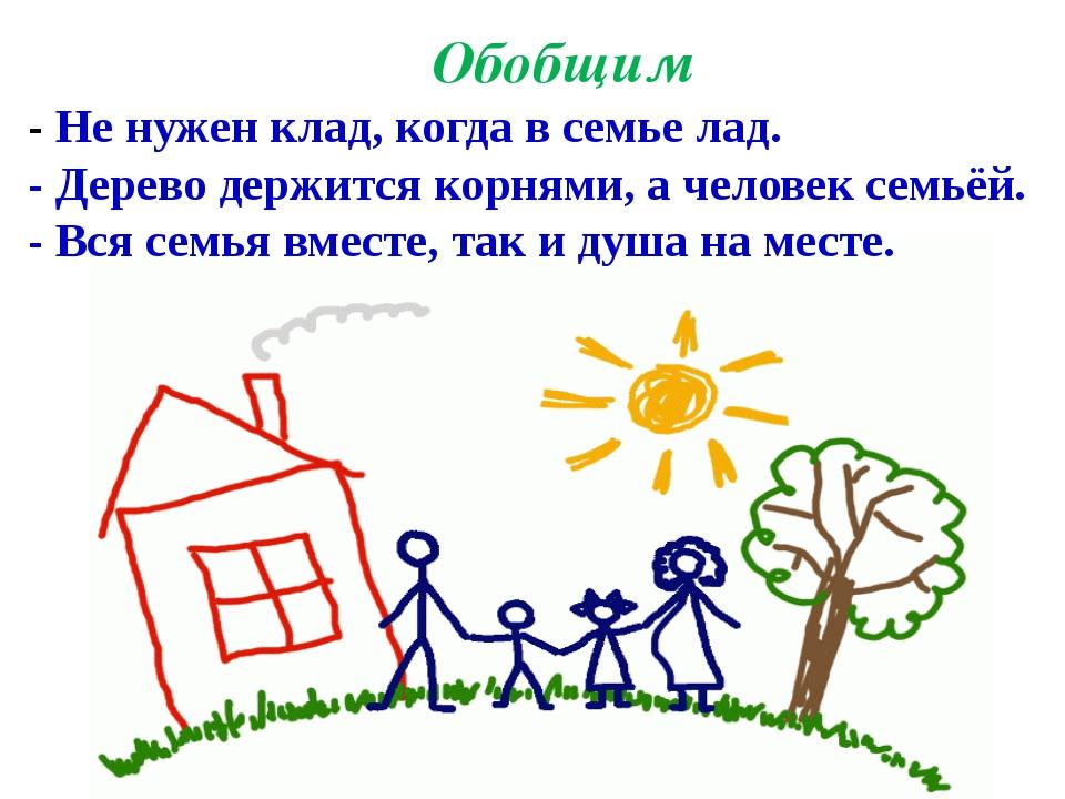 - Не нужен клад, когда в семье лад. - Дерево держится корнями, а человек семь...