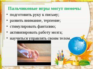 Пальчиковые игры могут помочь: подготовить руку к письму; развить внимание,