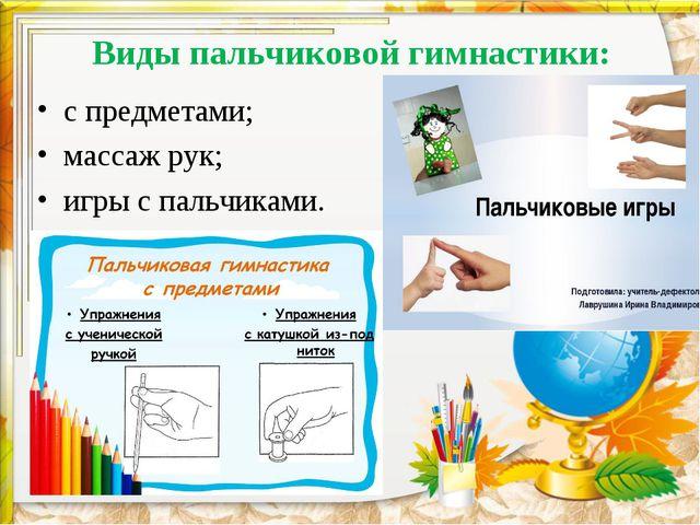 Виды пальчиковой гимнастики: с предметами; массаж рук; игры с пальчиками.