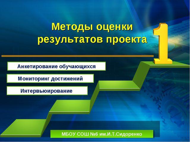 Методы оценки результатов проекта МБОУ СОШ №6 им.И.Т.Сидоренко Анкетирование...
