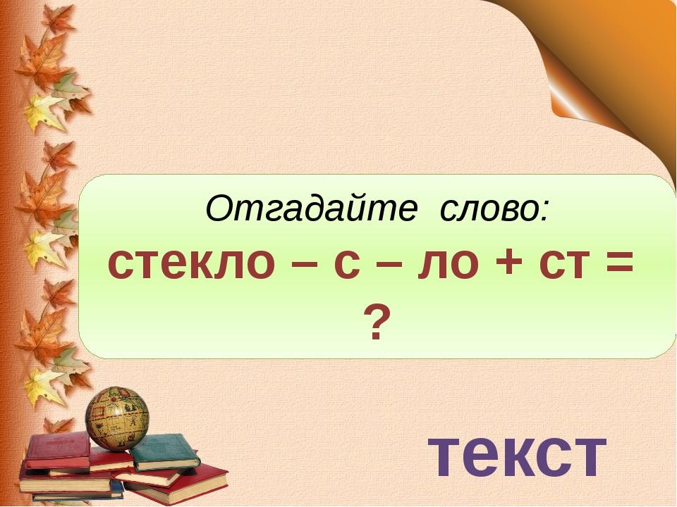 текст Отгадайте слово: стекло – с – ло + ст = ?