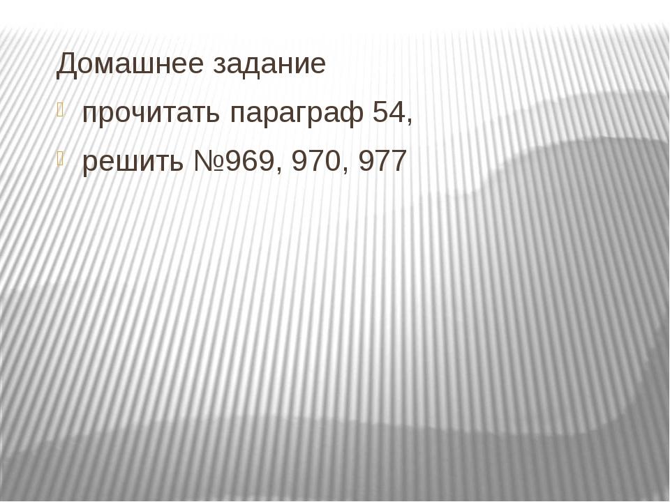 Домашнее задание прочитать параграф 54, решить №969, 970, 977