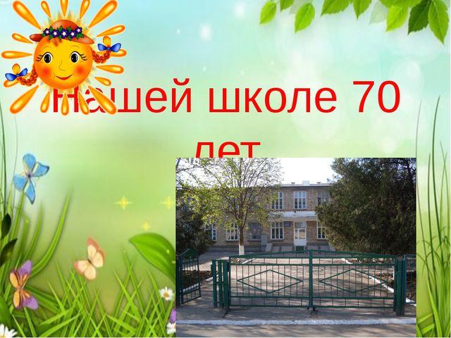 Нашей школе 70 лет