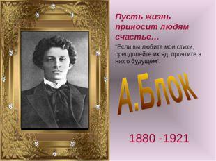 """Пусть жизнь приносит людям счастье… 1880 -1921 """"Если вы любите мои стихи, пре"""