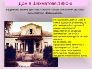 Дом в Шахматове.1880-е. В шуточной анкете 1897 года на пункт «место, где я хо
