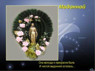 Мадонной Она молода и прекрасна была И чистой мадонной осталась...