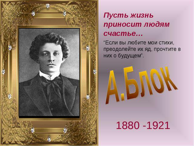 """Пусть жизнь приносит людям счастье… 1880 -1921 """"Если вы любите мои стихи, пре..."""