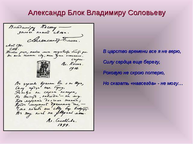 Александр Блок Владимиру Соловьеву В царство времени все я не верю, Силу серд...
