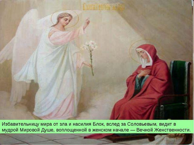Избавительницу мира от зла и насилия Блок, вслед за Соловьевым, видит в мудро...