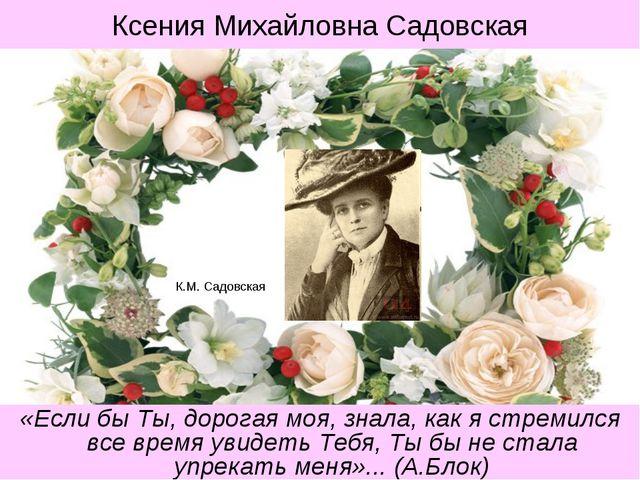К.М. Садовская «Если бы Ты, дорогая моя, знала, как я стремился все время уви...